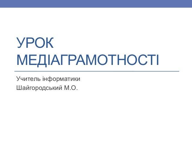 УРОК МЕДІАГРАМОТНОСТІ Учитель інформатики Шайгородський М.О.