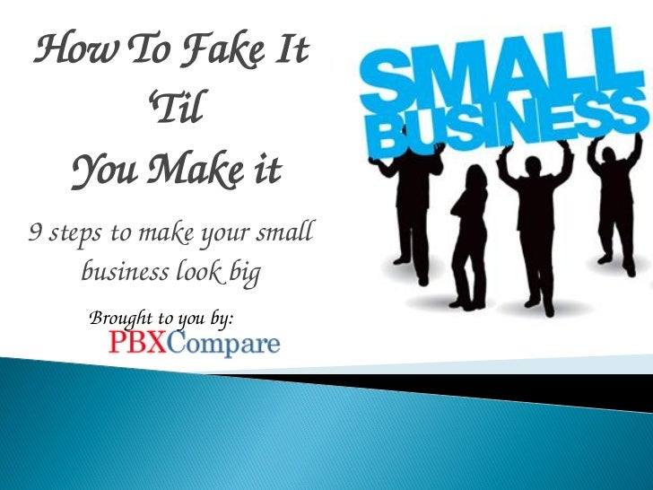 How To Fake It     'Til You Make it9 steps to make your small     business look big     Brought to you by: