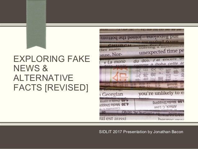 EXPLORING FAKE NEWS & ALTERNATIVE FACTS [REVISED] SIDLIT 2017 Presentation by Jonathan Bacon