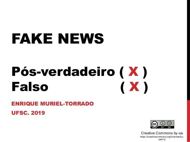 FAKE NEWS Pós-verdadeiro ( X ) Falso ( X ) ENRIQUE MURIEL-TORRADO UFSC. 2019 Creative Commons by-sa https://creativecommon...