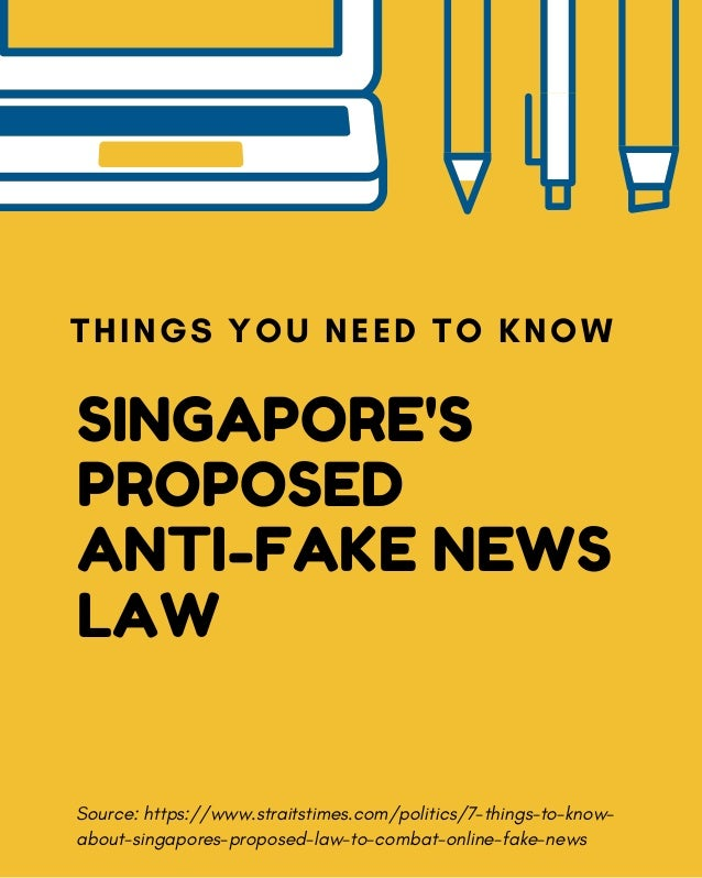 SINGAPORE'S PROPOSED ANTI-FAKE NEWS LAW THINGS YOU NEED TO KNOW Source: https://www.straitstimes.com/politics/7-things-to-...