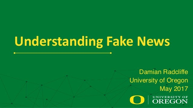 Understanding  Fake  News Damian Radcliffe University of Oregon May 2017