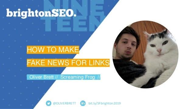 bit.ly/SFbrighton2019 HOW TO MAKE FAKE NEWS FOR LINKS Oliver Brett // Screaming Frog // @OLIVERBRETT