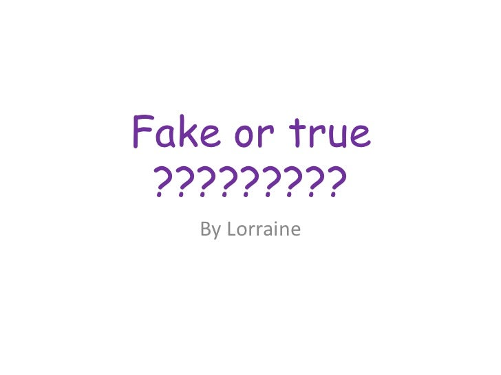 Fake or true ?????????<br />By Lorraine<br />