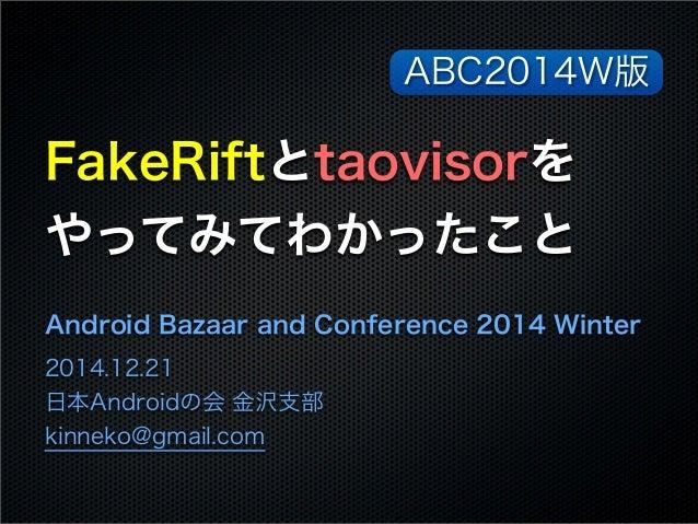 FakeRiftとtaovisorを やってみてわかったこと Android Bazaar and Conference 2014 Winter 2014.12.21 日本Androidの会 金沢支部 kinneko@gmail.com ABC...