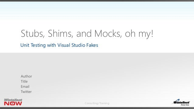 Stubs, Shims, and Mocks, oh my!  Unit Testing with Visual Studio Fakes  Consulting/Training
