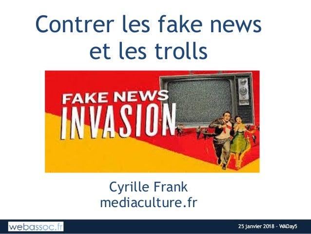 25 janvier 2018 – WADay525 janvier 2018 – WADay5 Contrer les fake news  et les trolls --  Cyrille Frank mediaculture.fr