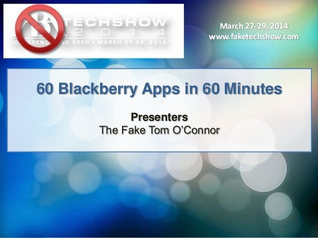 March 27-29, 2014 www.faketechshow.com March 27-29, 2014 www.faketechshow.com 60 Blackberry Apps in 60 Minutes Presenters ...