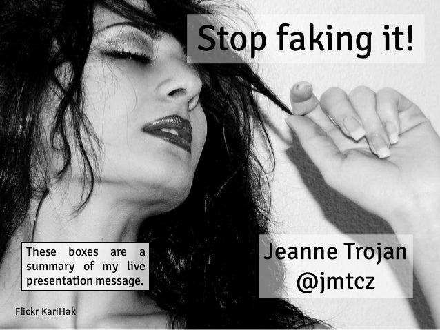 Stop faking it! Jeanne Trojan @jmtcz Flickr KariHak These boxes are a summary of my live presentation message.