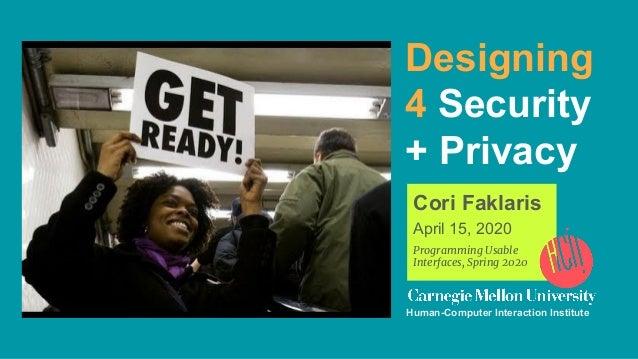 Designing 4 Security + Privacy Cori Faklaris April 15, 2020 Programming Usable Interfaces, Spring 2020 Human-Computer Inte...