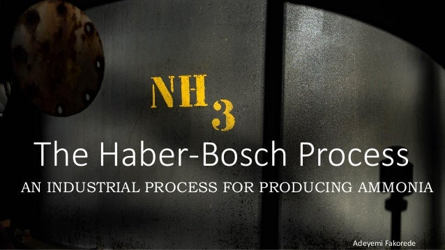 The Haber-Bosch Process AN INDUSTRIAL PROCESS FOR PRODUCING AMMONIA Adeyemi Fakorede