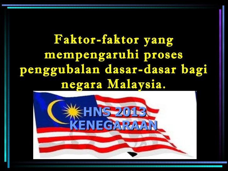 Faktor-faktor yang mempengaruhi proses penggubalan dasar-dasar bagi negara Malaysia. HNS 2013 KENEGARAAN