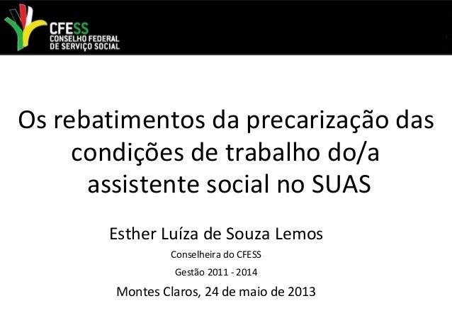 Os rebatimentos da precarização dascondições de trabalho do/aassistente social no SUASEsther Luíza de Souza LemosConselhei...