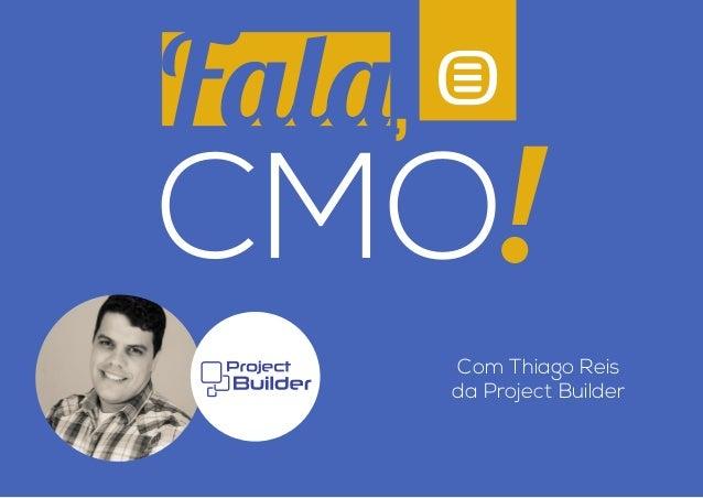 Com Thiago Reis  da Project Builder  Fala  ,  CMO  !