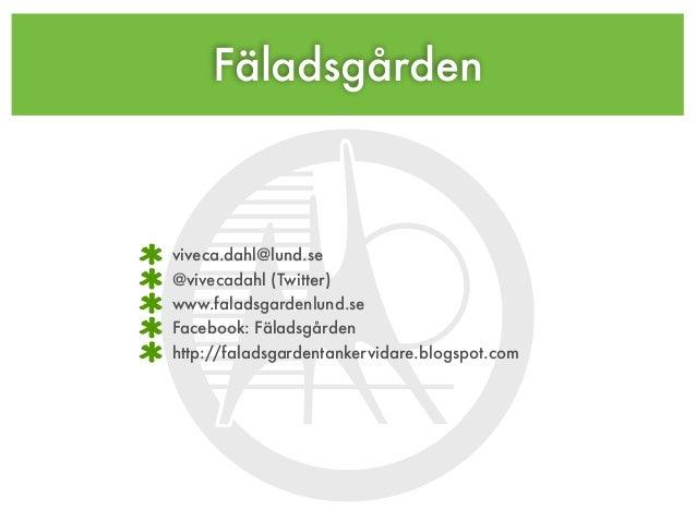 Fäladsgården viveca.dahl@lund.se @vivecadahl (Twitter) www.faladsgardenlund.se Facebook: Fäladsgården http://faladsgardent...