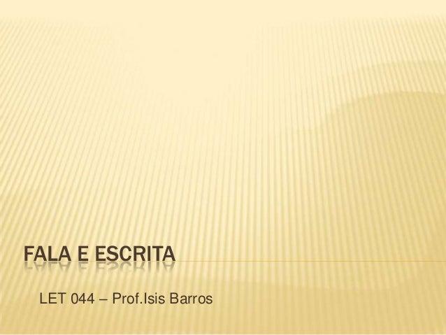 FALA E ESCRITA LET 044 – Prof.Isis Barros