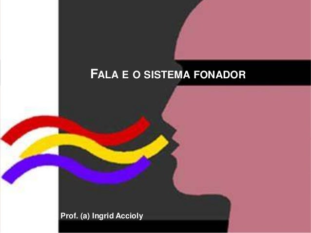 FALA E O SISTEMA FONADOR Prof. (a) Ingrid Accioly