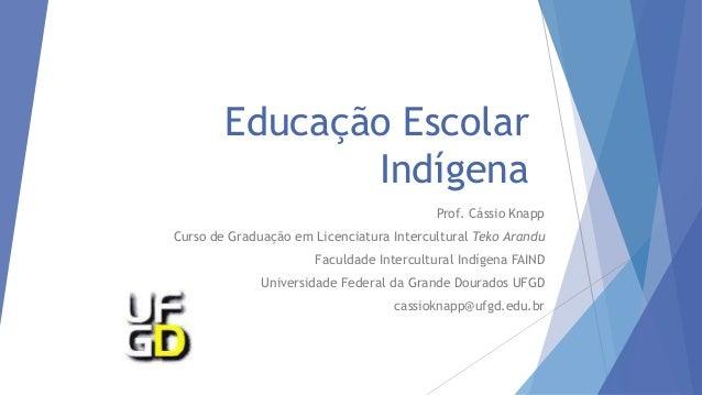 Educação Escolar Indígena Prof. Cássio Knapp Curso de Graduação em Licenciatura Intercultural Teko Arandu Faculdade Interc...