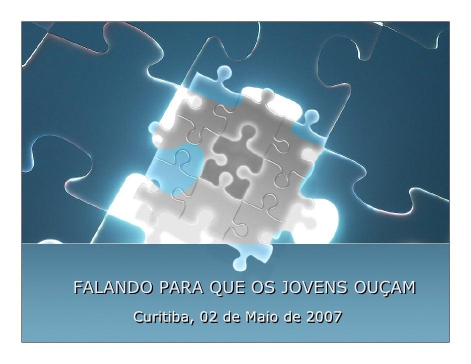 FALANDO PARA QUE OS JOVENS OUÇAM      Curitiba, 02 de Maio de 2007
