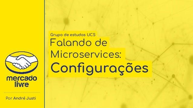 Por André Justi Grupo de estudos UCS Falando de Microservices: Configurações