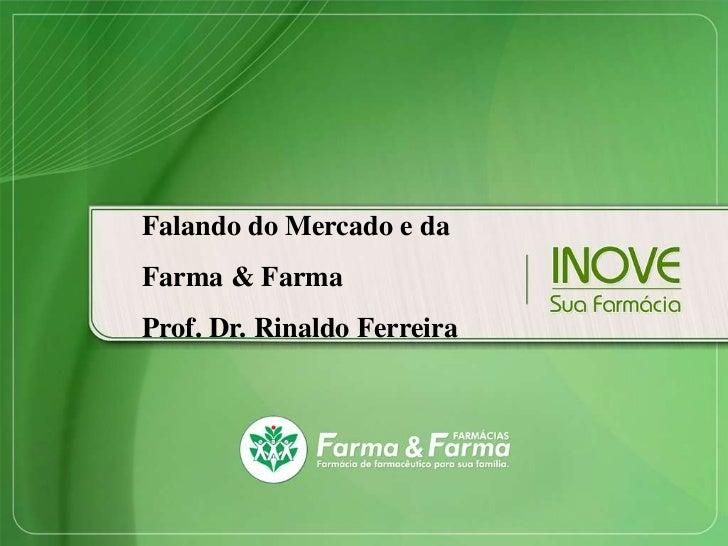 Falando do Mercado e daFarma & FarmaProf. Dr. Rinaldo Ferreira