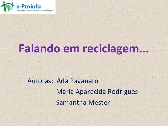 Falando em reciclagem...Autoras: Ada PavanatoMaria Aparecida RodriguesSamantha Mester