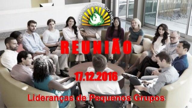 R E U N I Ã O 17.12.2016 Lideranças de Pequenos Grupos