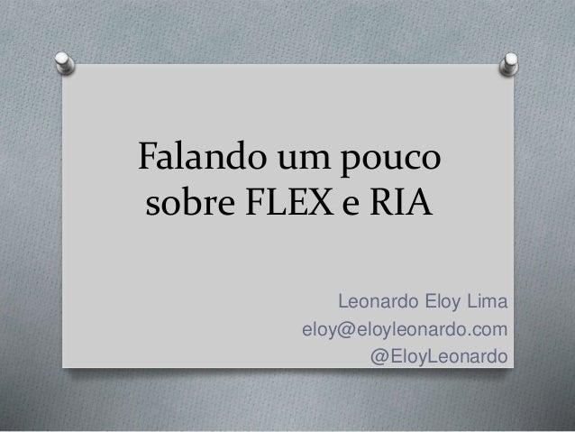 Falando um pouco sobre FLEX e RIA Leonardo Eloy Lima eloy@eloyleonardo.com @EloyLeonardo