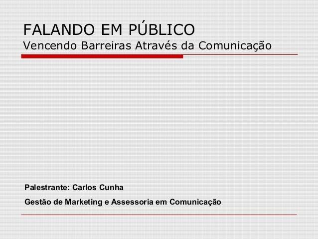 FALANDO EM PÚBLICOVencendo Barreiras Através da ComunicaçãoPalestrante: Carlos CunhaGestão de Marketing e Assessoria em Co...