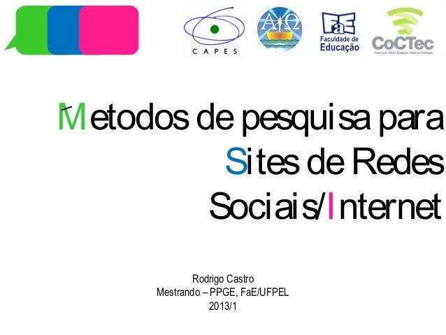 Metodosdepesquisapara SitesdeRedes Sociais/Internet Rodrigo Castro Mestrando – PPGE, FaE/UFPEL 2013/1