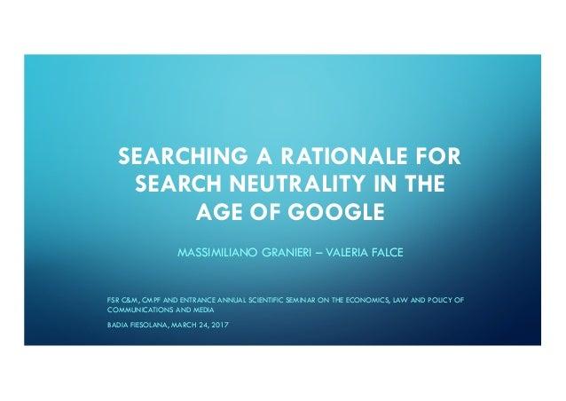 SEARCHING A RATIONALE FOR SEARCH NEUTRALITY IN THE AGE OF GOOGLE MASSIMILIANO GRANIERI – VALERIA FALCE FSR C&M, CMPF AND E...