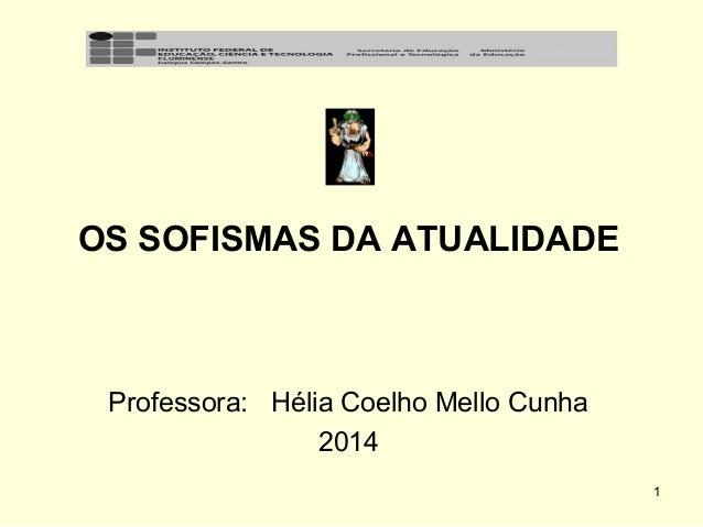 OS SOFISMAS DA ATUALIDADE  Professora: Hélia Coelho Mello Cunha 2014 1
