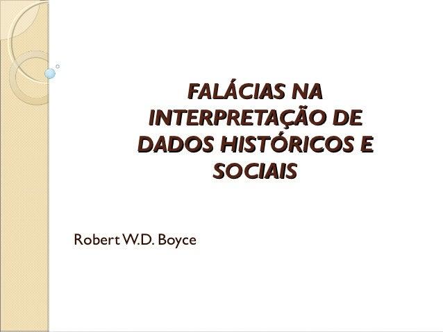 FALÁCIAS NA         INTERPRETAÇÃO DE        DADOS HISTÓRICOS E              SOCIAISRobert W.D. Boyce