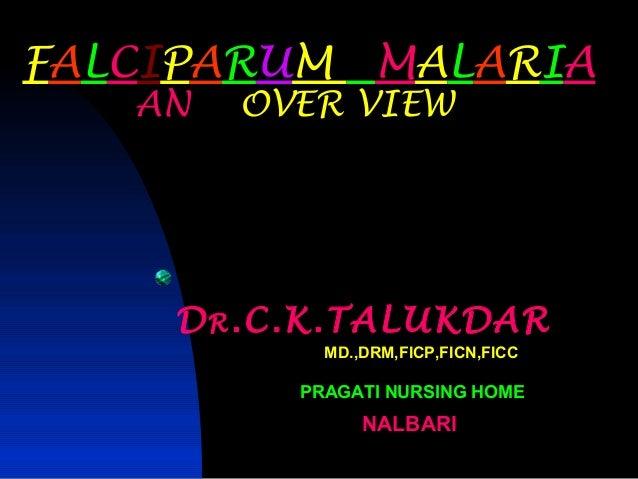 FALCIPARUM       MALARIA   AN   OVER VIEW    D R .C.K.TALUKDAR            MD.,DRM,FICP,FICN,FICC          PRAGATI NURSING ...