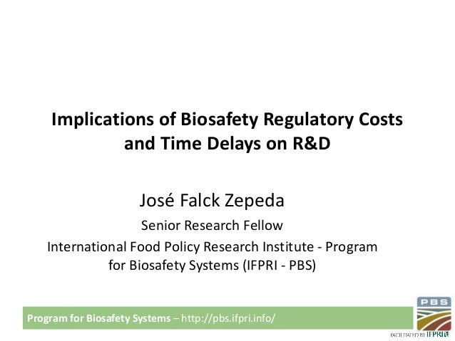 Program for Biosafety Systems – http://pbs.ifpri.info/ Implications of Biosafety Regulatory Costs and Time Delays on R&D J...