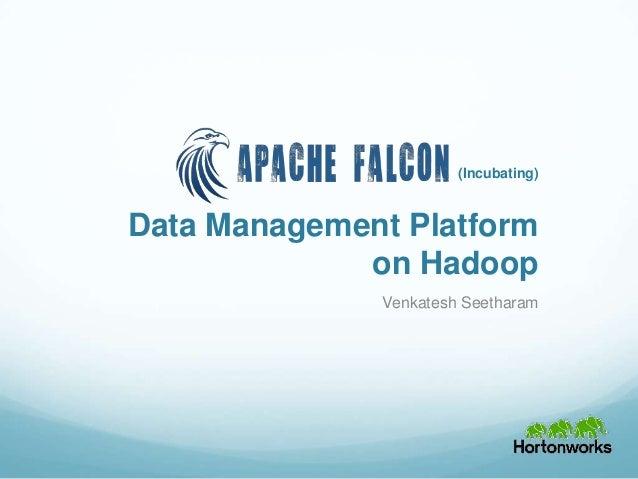 Data Management Platform on Hadoop Venkatesh Seetharam (Incubating)