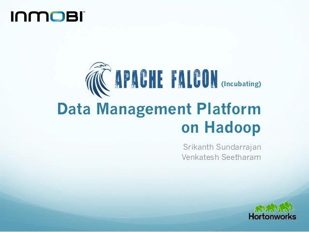Data Management Platform on Hadoop Srikanth Sundarrajan Venkatesh Seetharam (Incubating)