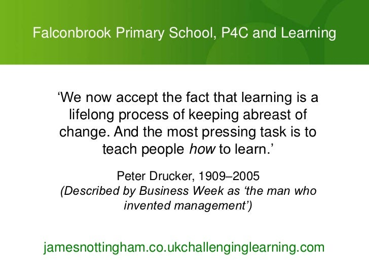 "Falconbrook Primary School, P4C and Learning   ""We now accept the fact that learning is a     lifelong process of keeping ..."