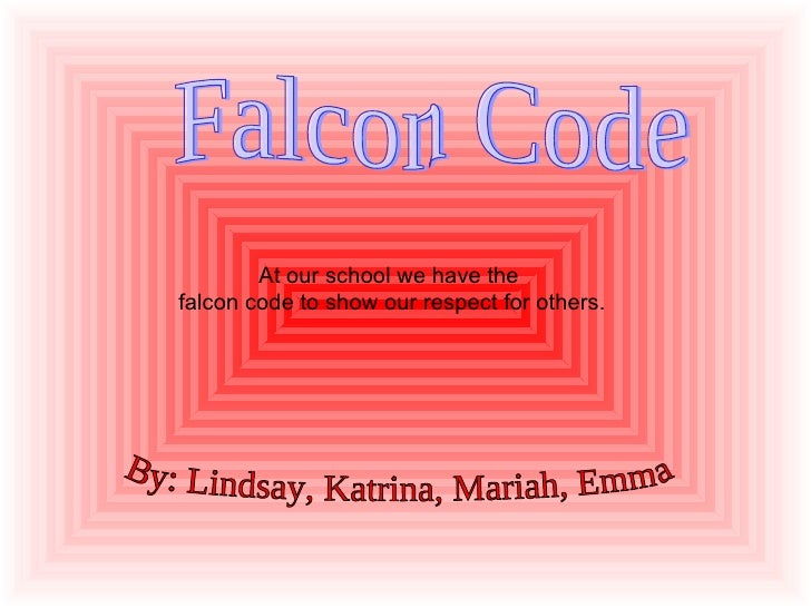 At our school we have the  falcon code to show our respect for others. By: Lindsay, Katrina, Mariah, Emma Falcon Code