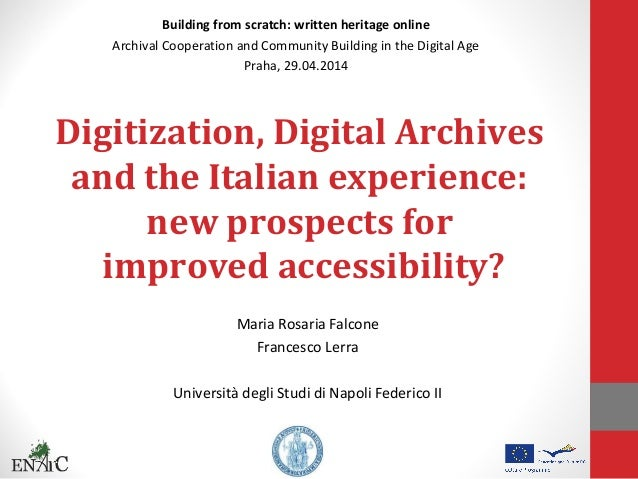 Digitization, Digital Archives and the Italian experience: new prospects for improved accessibility? Maria Rosaria Falcone...