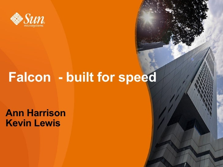Falcon - built for speed  Ann Harrison Kevin Lewis                              MySQL Users' Conference April 2009