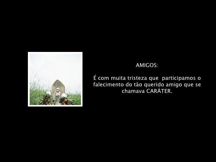 AMIGOS: É com muita tristeza que  participamos o falecimento do tão querido amigo que se chamava CARÁTER.