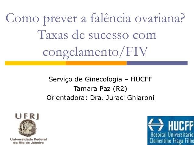 Como prever a falência ovariana? Taxas de sucesso com congelamento/FIV Serviço de Ginecologia – HUCFF Tamara Paz (R2) Orie...