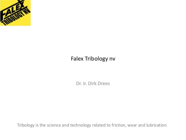 Falex Tribology nv  Dr. Ir. Dirk Drees  Tribology is the science and technology related to friction, wear and lubrication