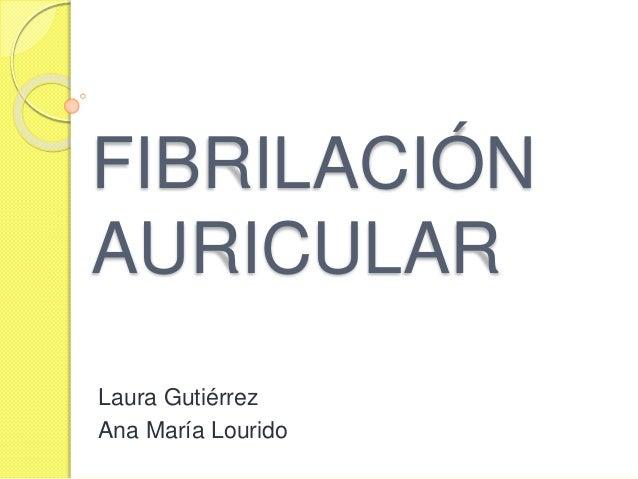 FIBRILACIÓN AURICULAR Laura Gutiérrez Ana María Lourido