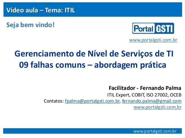 Vídeo aula – Tema: ITIL Seja bem vindo! www.portalgsti.com.br  Gerenciamento de Nível de Serviços de TI 09 falhas comuns –...