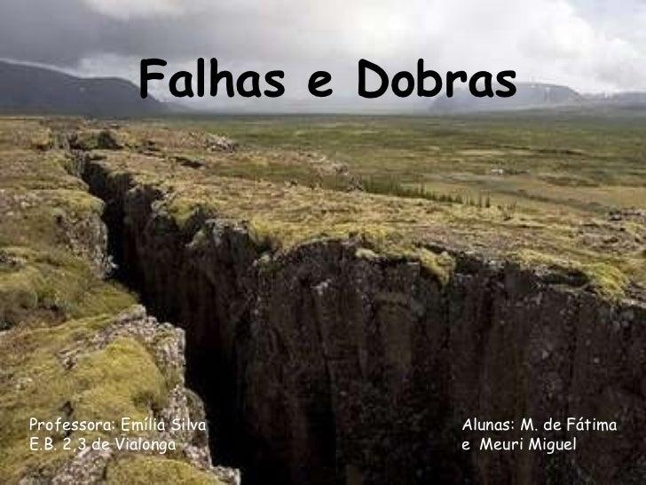 Falhas e Dobras Professora: Emília Silva E.B. 2,3 de   Vialonga Alunas: M. de Fátima  e  Meuri Miguel
