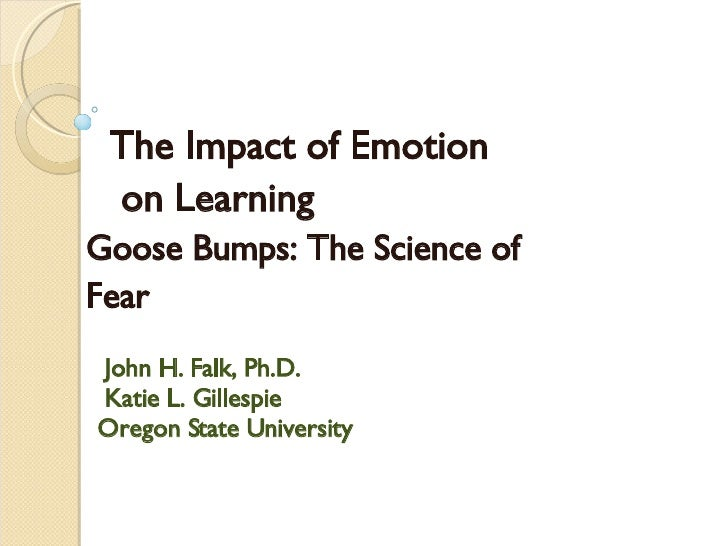 The Impact of Emotion  on Learning Goose Bumps: The Science of  Fear   John H. Falk, Ph.D. Katie L. Gillespie Oregon State...