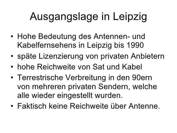 Ausgangslage in Leipzig • Hohe Bedeutung des Antennen- und   Kabelfernsehens in Leipzig bis 1990 • späte Lizenzierung von ...