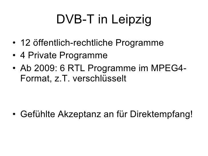 DVB-T in Leipzig • 12 öffentlich-rechtliche Programme • 4 Private Programme • Ab 2009: 6 RTL Programme im MPEG4-   Format,...